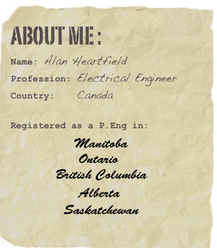 About me : Name: Alan Heartfield Profession: Electrical Engineer Country:    Canada  Registered as a P.Eng in:             Manitoba             Ontario              Saskatchewan               Alberta               British Columbia